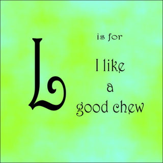 L is for a good chew